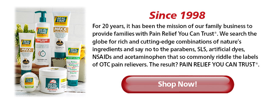or 20 years, it has been the mission of our family business to provide families with Pain Relief You Can Trust®. We search the globe for rich and cutting-edge combinations of nature's ingredients and say no to the parabens, SLS, artificial dyes, NSAIDs and acetaminophen that so commonly riddle the labels of OTC pain relievers. The result? PAIN RELIEF YOU CAN TRUST...Shop Now