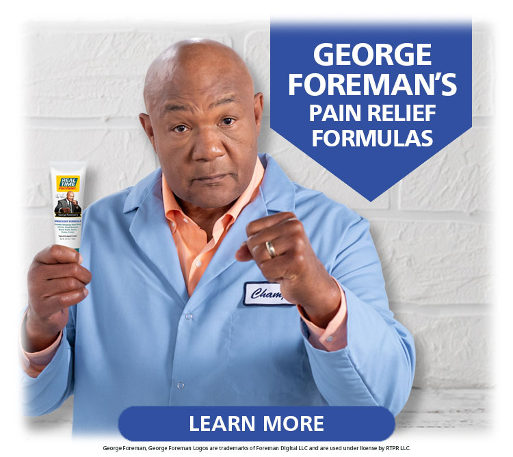 The champ has you covered both day and night. Choose between George Foreman's KNOCKOUT Formula™ and George Foreman's NIGHT-TIME Relief Cream™ to deliver a knockout to your pain...Click Here
