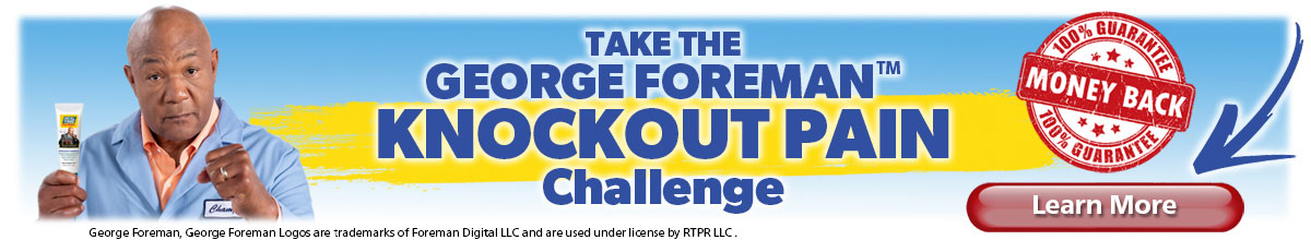 Your Pain may be tough, don't worry, it can't withstand the punch from George Foreman's KNOCKOUT Pain Relief Formula… We guarantee it. Click to Learn More